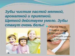 Зубы чистим пастой мятной, ароматной и приятной. Щеткой действуем умело. Зубы