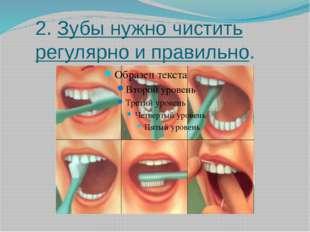 2. Зубы нужно чистить регулярно и правильно.
