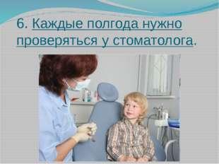 6. Каждые полгода нужно проверяться у стоматолога.