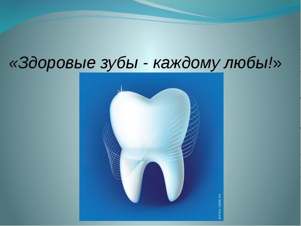 «Здоровые зубы - каждому любы!»