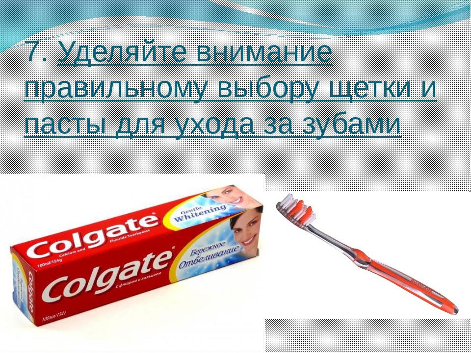 7. Уделяйте внимание правильному выбору щетки и пасты для ухода за зубами