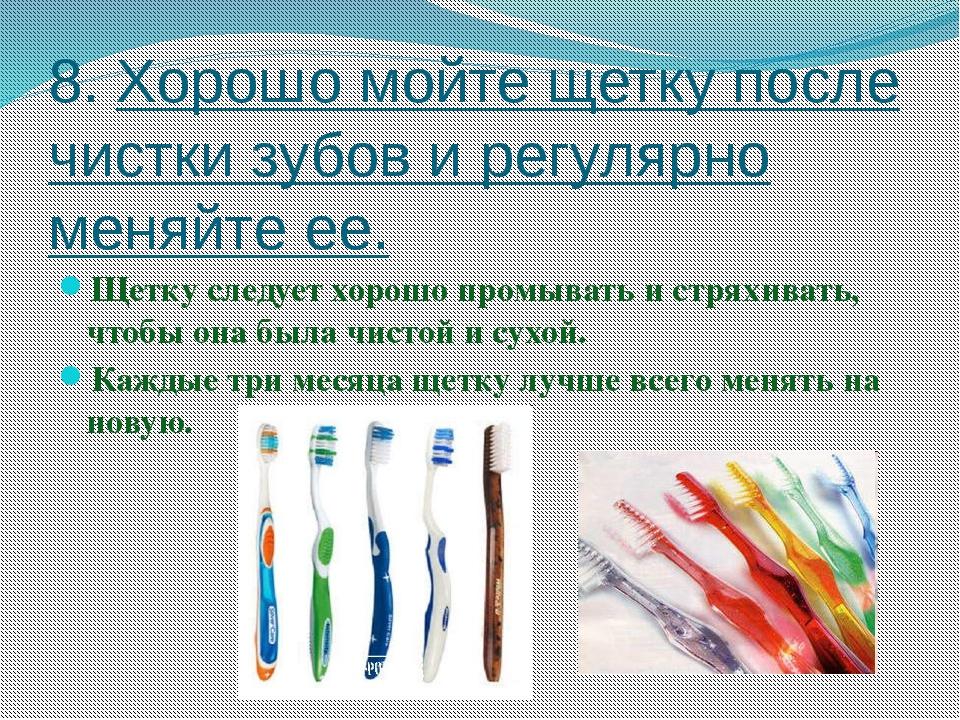 8. Хорошо мойте щетку после чистки зубов и регулярно меняйте ее. Щетку следуе...