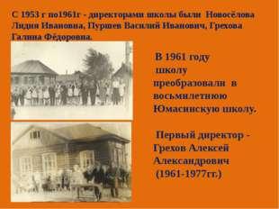 С 1953 г по1961г - директорами школы были Новосёлова Лидия Ивановна, Пуршев В
