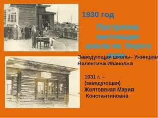 1930 год Построена настоящая школа на берегу реки Заведующая школы- Ужинцева