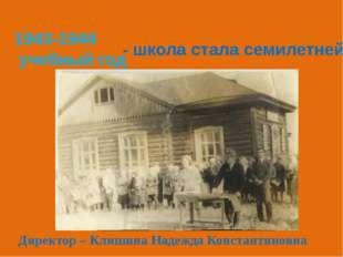 1943-1944 учебный год - школа стала семилетней . Директор – Клишина Надежда К