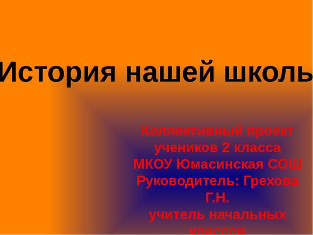История нашей школы Коллективный проект учеников 2 класса МКОУ Юмасинская СОШ...
