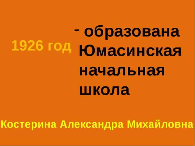 1926 год образована Юмасинская начальная школа Костерина Александра Михайловна