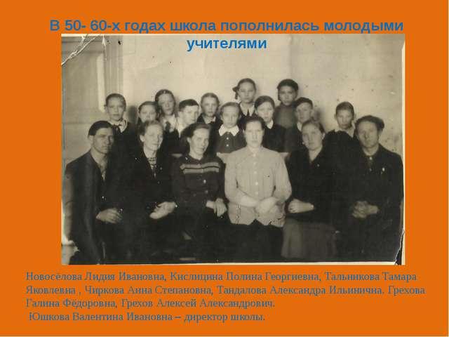 В 50- 60-х годах школа пополнилась молодыми учителями Новосёлова Лидия Иванов...