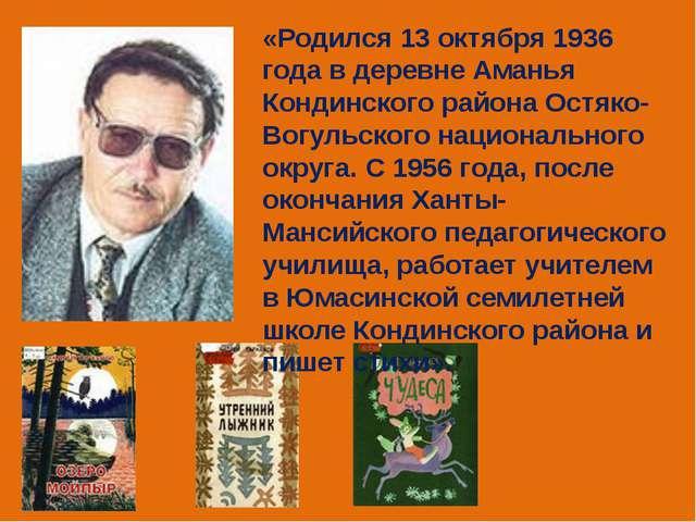 «Родился 13 октября 1936 года в деревне Аманья Кондинского района Остяко-Вогу...