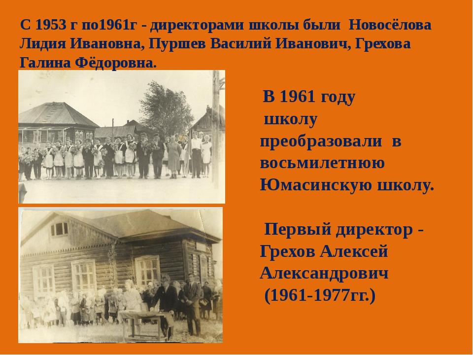 С 1953 г по1961г - директорами школы были Новосёлова Лидия Ивановна, Пуршев В...