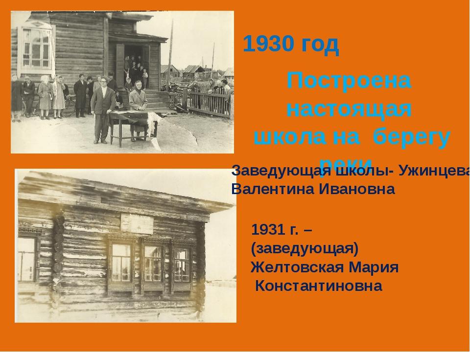 1930 год Построена настоящая школа на берегу реки Заведующая школы- Ужинцева...