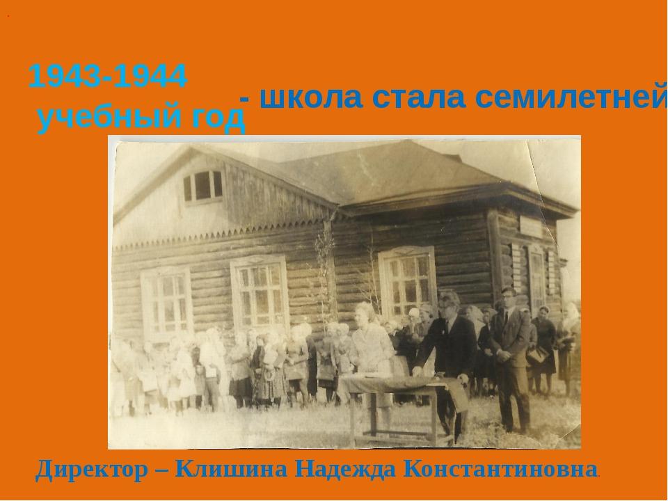 1943-1944 учебный год - школа стала семилетней . Директор – Клишина Надежда К...