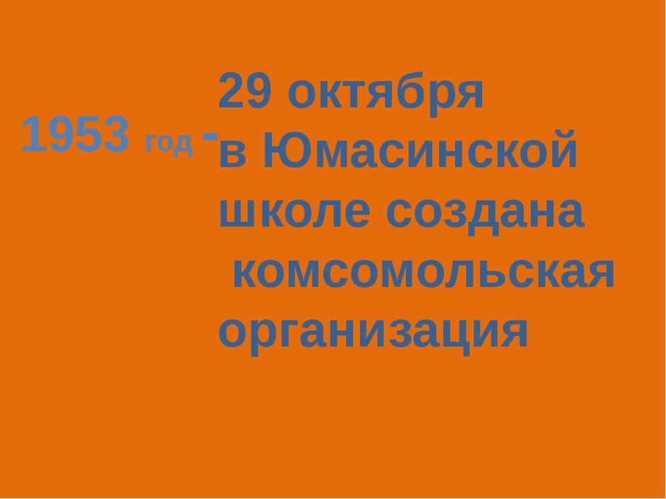 1953 год - 29 октября в Юмасинской школе создана комсомольская организация