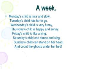 A week. Monday's child is nice and slow,  Tuesday's child has far to go,    Wedn