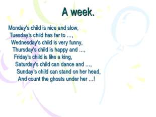 A week. Monday's child is nice and slow,  Tuesday's child has far to …,    We