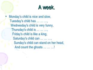 A week. Monday's child is nice and slow,  Tuesday's child has … … …,    Wedne
