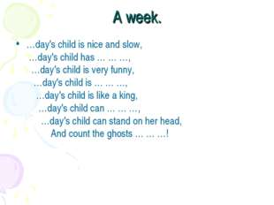 A week. …day's child is nice and slow,  …day's child has … … …,    …day's child