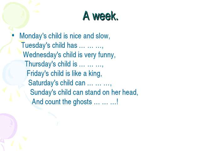 A week. Monday's child is nice and slow,  Tuesday's child has … … …,    Wedne...
