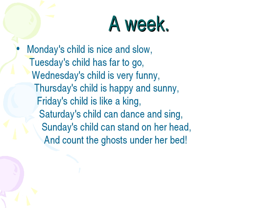 A week. Monday's child is nice and slow,  Tuesday's child has far to go,    W...