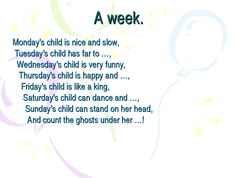 A week. Monday's child is nice and slow,  Tuesday's child has far to …,    We...