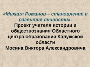 «Михаил Романов – становление и развитие личности». Проект учителя истории и