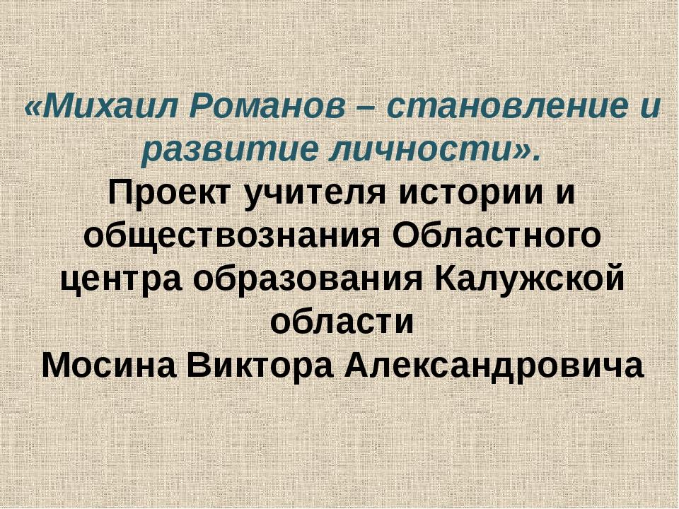 «Михаил Романов – становление и развитие личности». Проект учителя истории и...