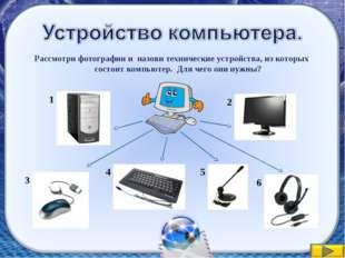 Рассмотри фотографии и назови технические устройства, из которых состоит комп