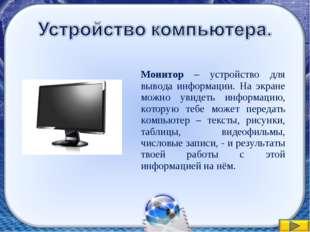 Монитор – устройство для вывода информации. На экране можно увидеть информац