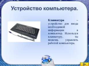 Клавиатура – устройство для ввода необходимой информации в компьютер. Исполь