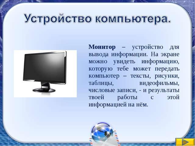 Монитор – устройство для вывода информации. На экране можно увидеть информац...
