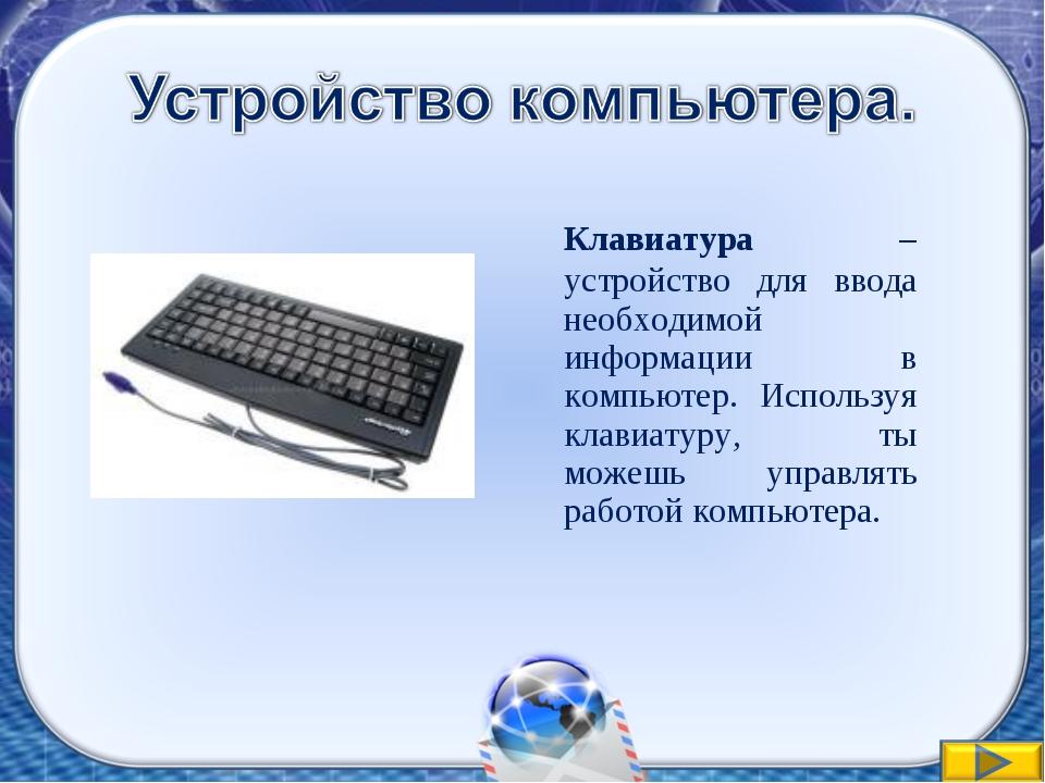 Клавиатура – устройство для ввода необходимой информации в компьютер. Исполь...
