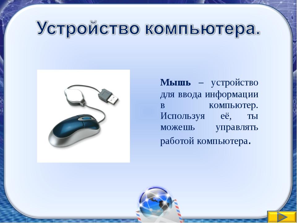 Мышь – устройство для ввода информации в компьютер. Используя её, ты можешь...
