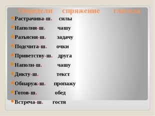 Определи спряжение глагола Растрачива-ш. силы Наполня-ш. чашу Разъясня-ш. за