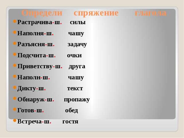Определи спряжение глагола Растрачива-ш. силы Наполня-ш. чашу Разъясня-ш. за...