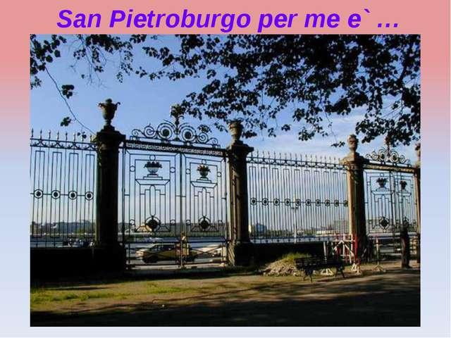San Pietroburgo per me e` …