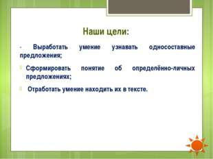 Наши цели: - Выработать умение узнавать односоставные предложения; Сформирова