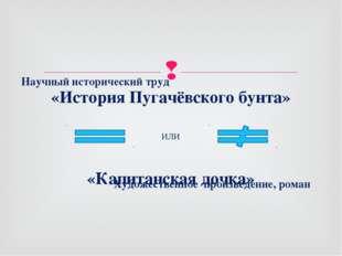 «История Пугачёвского бунта» «Капитанская дочка» ИЛИ Научный исторический тру