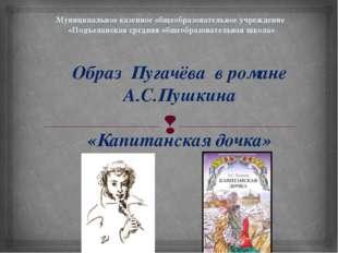 Образ Пугачёва в романе А.С.Пушкина «Капитанская дочка» Муниципальное казенно