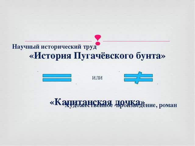 «История Пугачёвского бунта» «Капитанская дочка» ИЛИ Научный исторический тру...