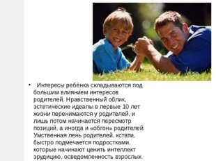 Интересы ребёнка складываются под большим влиянием интересов родителей. Нрав