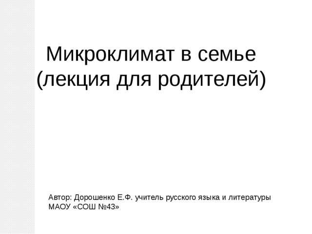 Микроклимат в семье (лекция для родителей) Автор: Дорошенко Е.Ф. учитель русс...