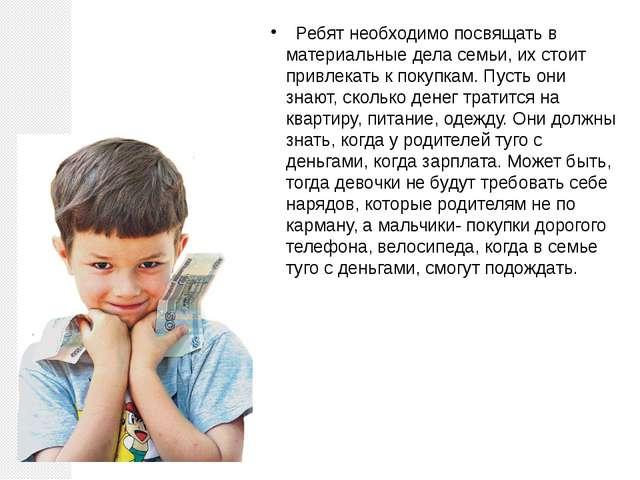 Ребят необходимо посвящать в материальные дела семьи, их стоит привлекать к...