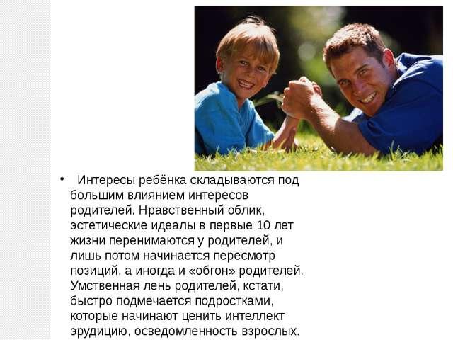 Интересы ребёнка складываются под большим влиянием интересов родителей. Нрав...