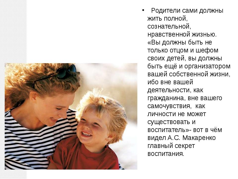 Родители сами должны жить полной, сознательной, нравственной жизнью. «Вы дол...