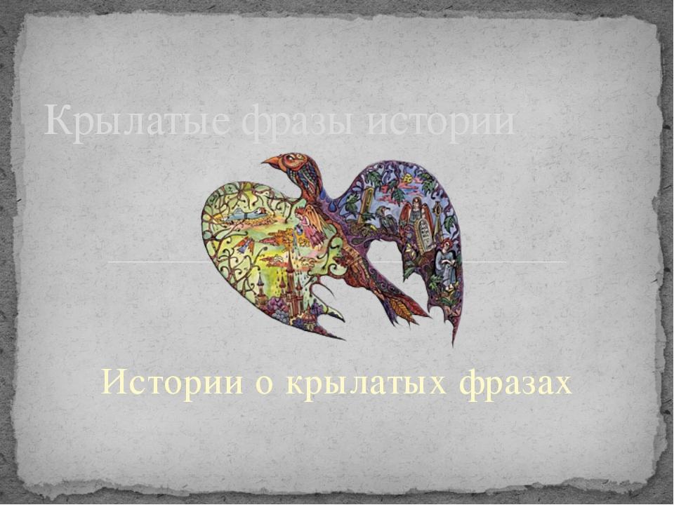 Истории о крылатых фразах Крылатые фразы истории