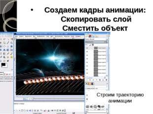 Создаем кадры анимации: Скопировать слой Сместить объект Строим траекторию ан