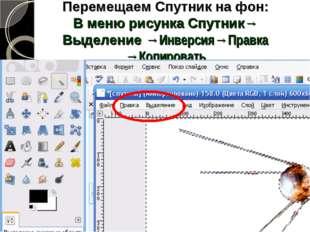 Перемещаем Спутник на фон: В меню рисунка Спутник→ Выделение →Инверсия→Правка