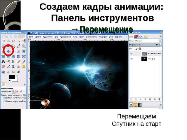Создаем кадры анимации: Панель инструментов →Перемещение Перемещаем Спутник н...