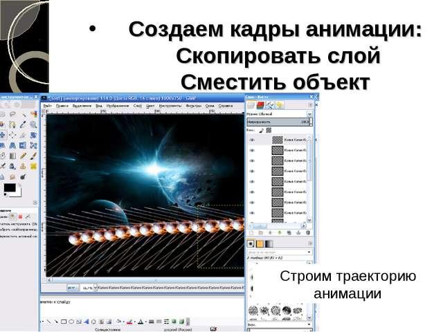 Создаем кадры анимации: Скопировать слой Сместить объект Строим траекторию ан...