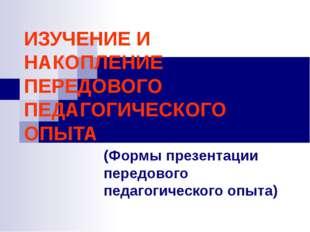 ИЗУЧЕНИЕ И НАКОПЛЕНИЕ ПЕРЕДОВОГО ПЕДАГОГИЧЕСКОГО ОПЫТА (Формы презентации пер